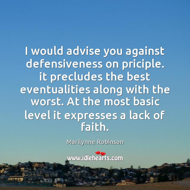 I would advise you against defensiveness on priciple. it precludes the best Marilynne Robinson Picture Quote