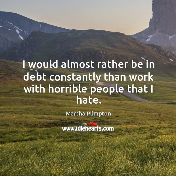 I would almost rather be in debt constantly than work with horrible people that I hate. Image