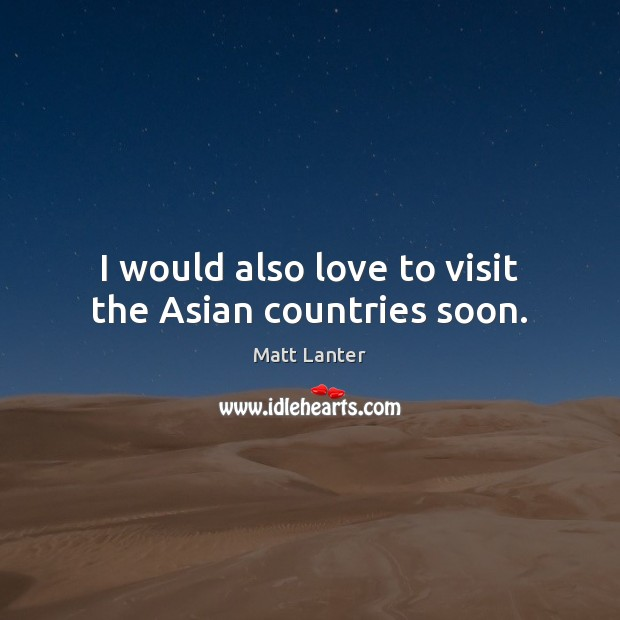 Image, I would also love to visit the Asian countries soon.