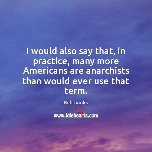 Image, I would also say that, in practice, many more Americans are anarchists