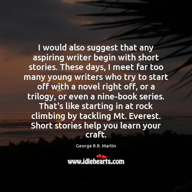 I would also suggest that any aspiring writer begin with short stories. George R.R. Martin Picture Quote