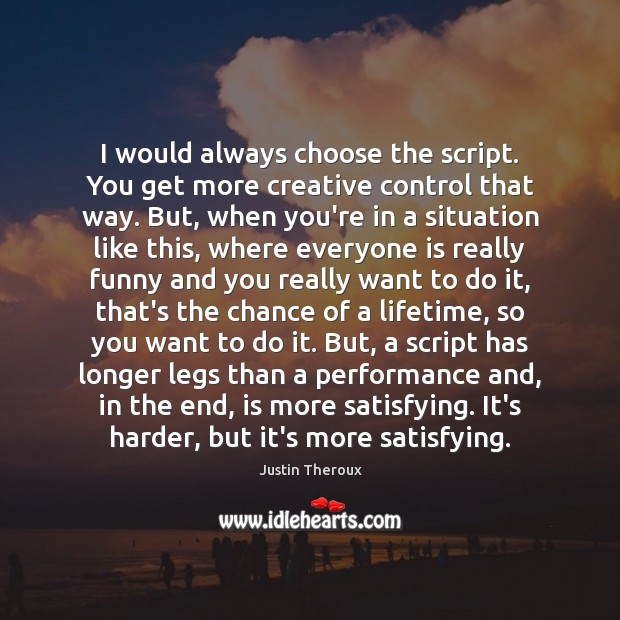 I would always choose the script. You get more creative control that Justin Theroux Picture Quote