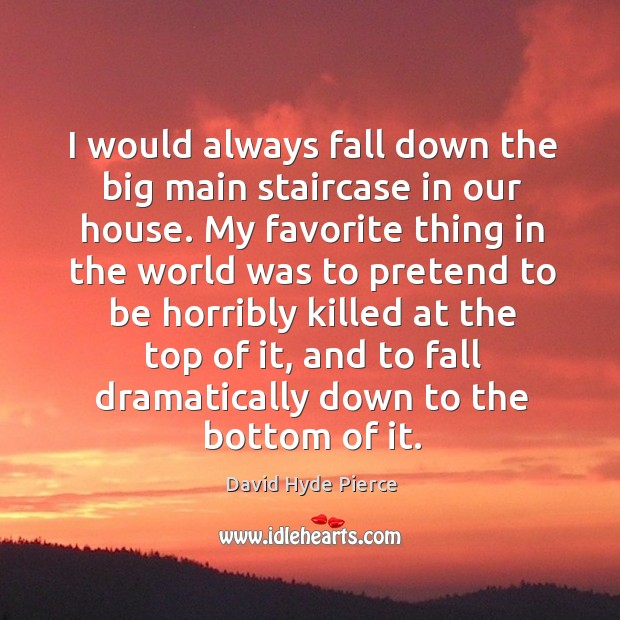 I would always fall down the big main staircase in our house. David Hyde Pierce Picture Quote