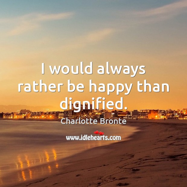 I would always rather be happy than dignified. Image