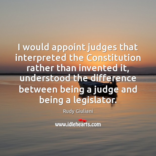I would appoint judges that interpreted the Constitution rather than invented it, Rudy Giuliani Picture Quote