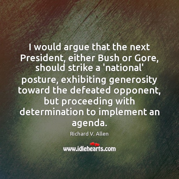I would argue that the next President, either Bush or Gore, should Richard V. Allen Picture Quote