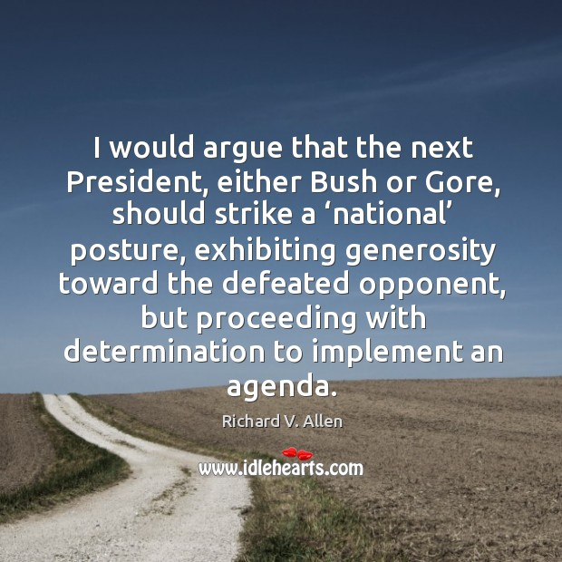 I would argue that the next president, either bush or gore, should strike a 'national' posture Richard V. Allen Picture Quote