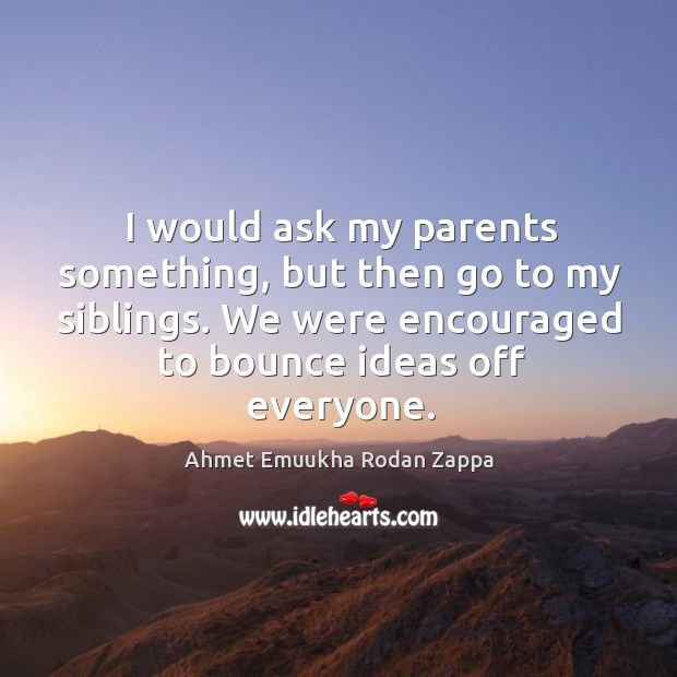 Image, I would ask my parents something, but then go to my siblings. We were encouraged to bounce ideas off everyone.