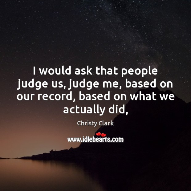 I would ask that people judge us, judge me, based on our Judge Quotes Image