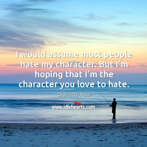 I would assume most people hate my character. But I'm hoping that I'm the character you love to hate. Image