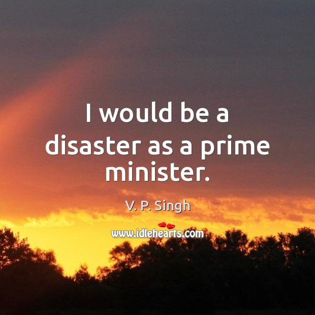 I would be a disaster as a prime minister. V. P. Singh Picture Quote