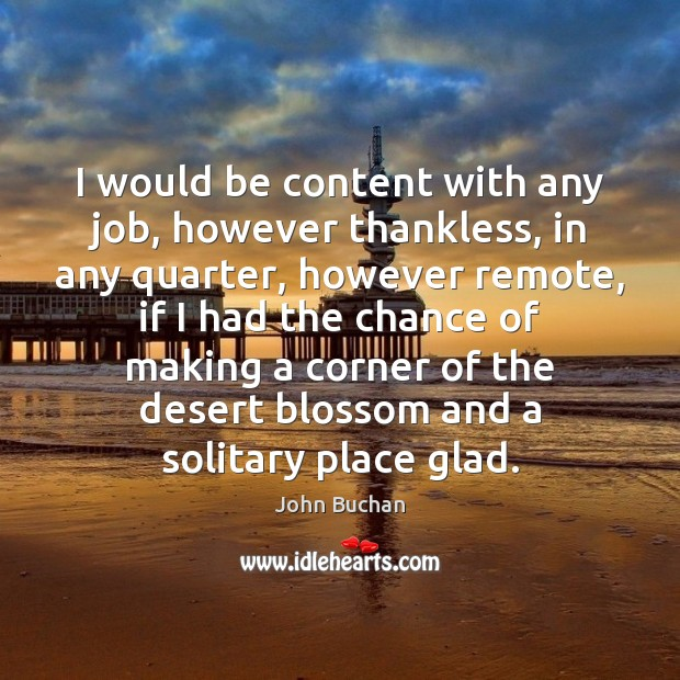 I would be content with any job, however thankless, in any quarter, John Buchan Picture Quote