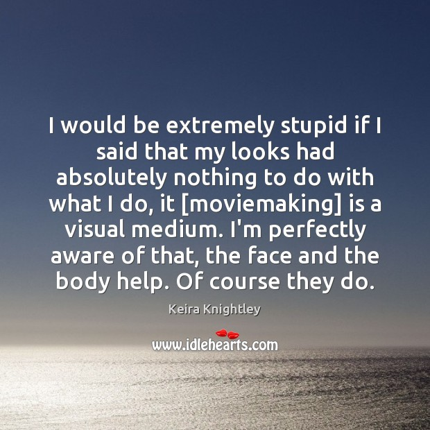 I would be extremely stupid if I said that my looks had Keira Knightley Picture Quote