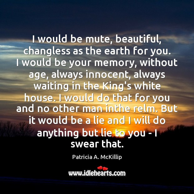 Patricia A. McKillip Picture Quote image saying: I would be mute, beautiful, changless as the earth for you. I
