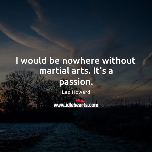 Image, I would be nowhere without martial arts. It's a passion.