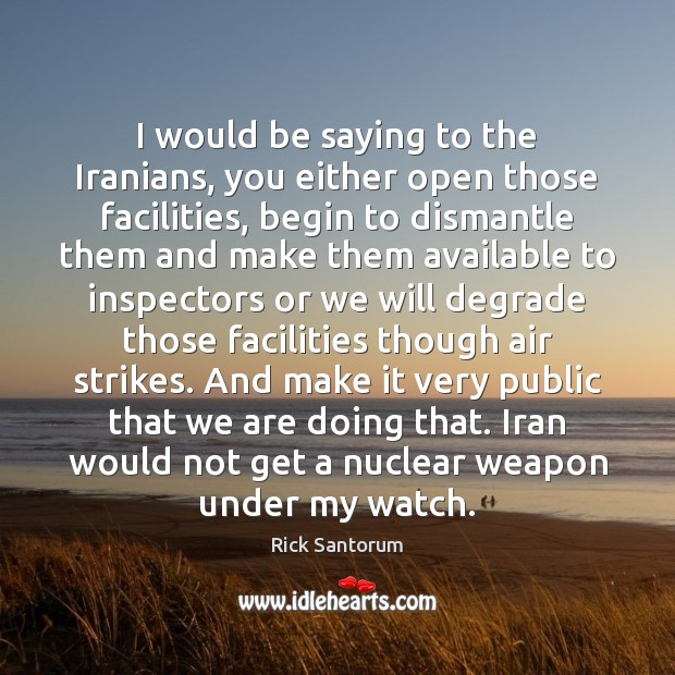 I would be saying to the Iranians, you either open those facilities, Rick Santorum Picture Quote