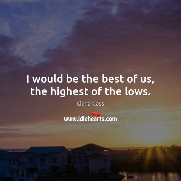 I would be the best of us, the highest of the lows. Image