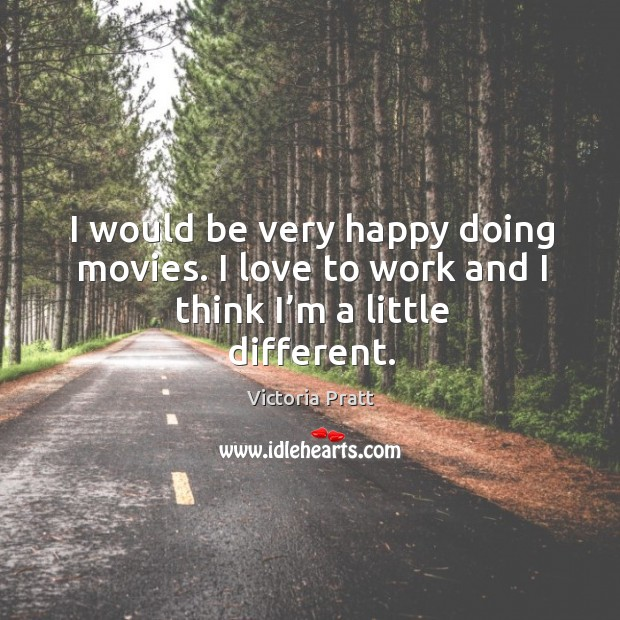 I would be very happy doing movies. I love to work and I think I'm a little different. Victoria Pratt Picture Quote
