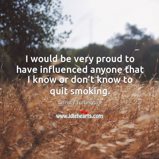 I would be very proud to have influenced anyone that I know or don't know to quit smoking. Image