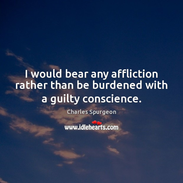 Image, I would bear any affliction rather than be burdened with a guilty conscience.