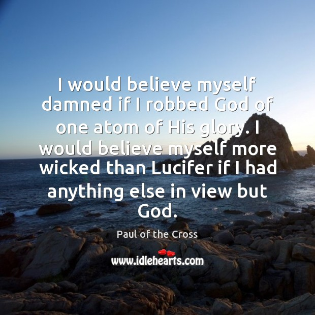 I would believe myself damned if I robbed God of one atom Paul of the Cross Picture Quote