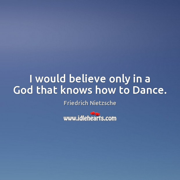 Image about I would believe only in a God that knows how to Dance.
