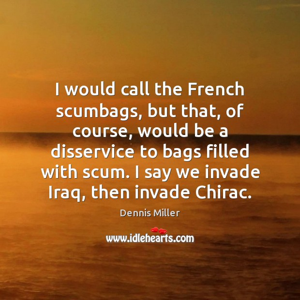 I would call the French scumbags, but that, of course, would be Dennis Miller Picture Quote