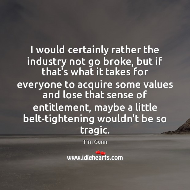 Image, I would certainly rather the industry not go broke, but if that's