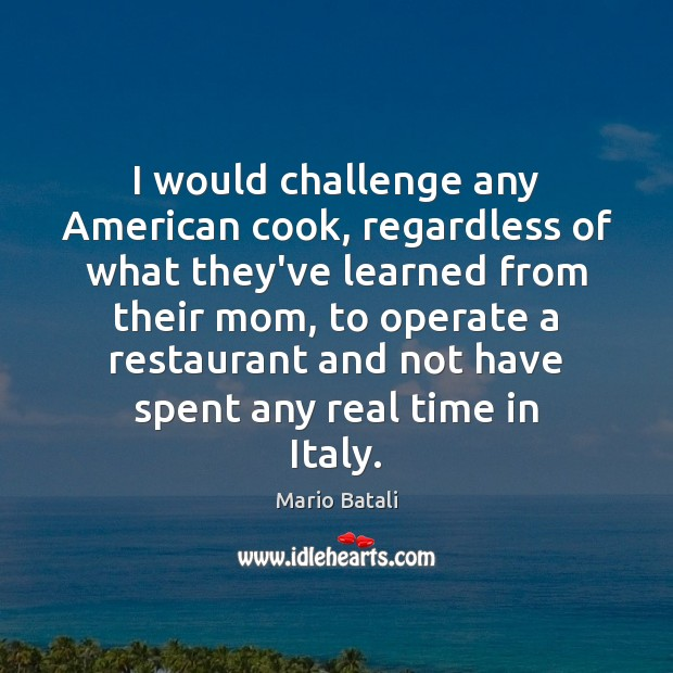 I would challenge any American cook, regardless of what they've learned from Mario Batali Picture Quote