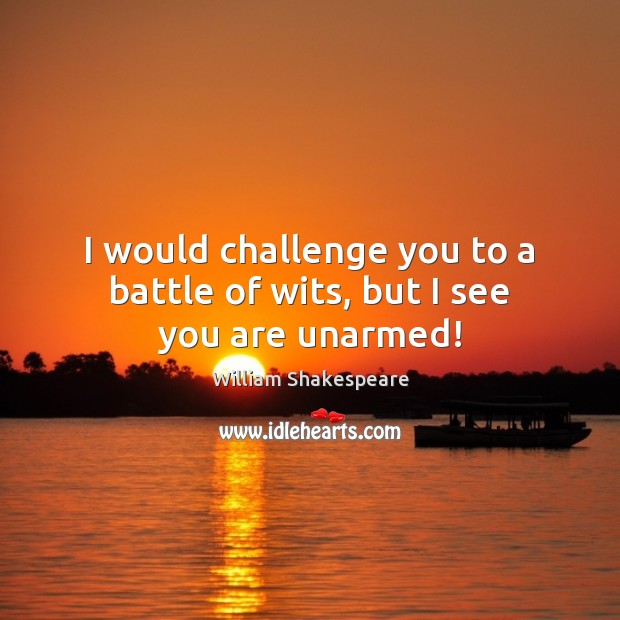 Image, I would challenge you to a battle of wits, but I see you are unarmed!