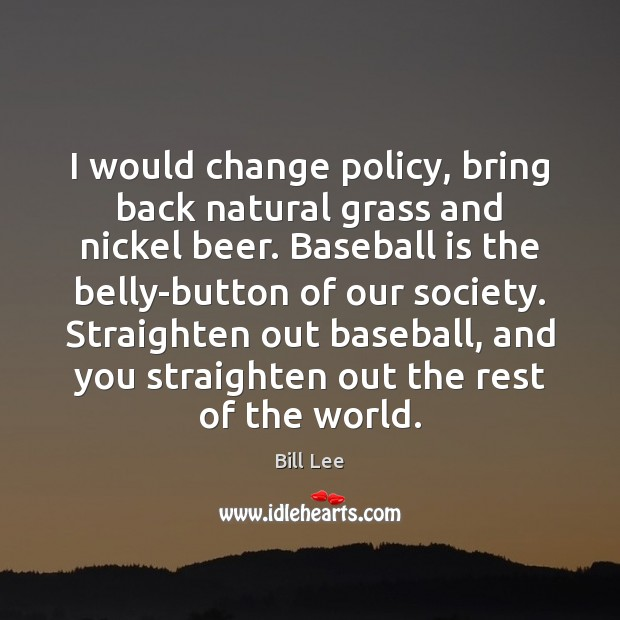 I would change policy, bring back natural grass and nickel beer. Baseball Bill Lee Picture Quote