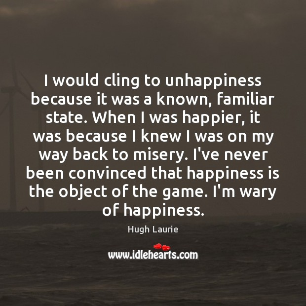 Image, I would cling to unhappiness because it was a known, familiar state.