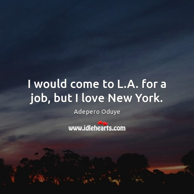 I would come to L.A. for a job, but I love New York. Image