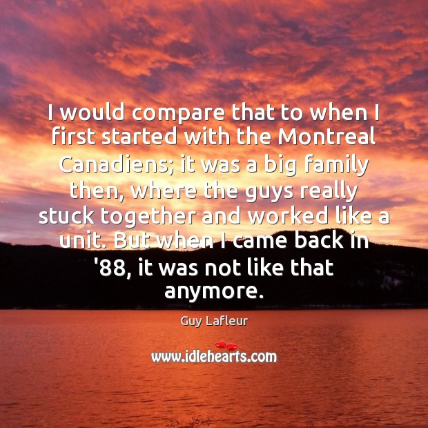 Image, I would compare that to when I first started with the Montreal