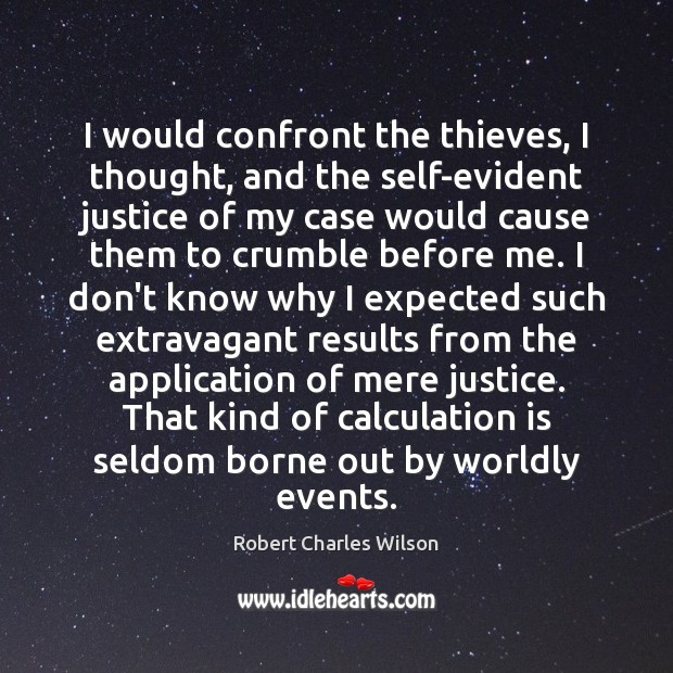I would confront the thieves, I thought, and the self-evident justice of Robert Charles Wilson Picture Quote