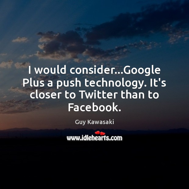 I would consider…Google Plus a push technology. It's closer to Twitter than to Facebook. Guy Kawasaki Picture Quote