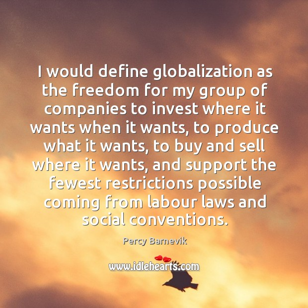 I would define globalization as the freedom for my group of companies Image