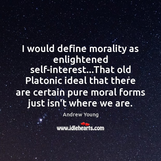 Image, I would define morality as enlightened self-interest…That old Platonic ideal that