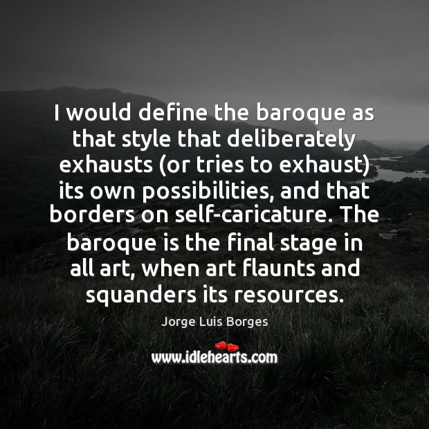 I would define the baroque as that style that deliberately exhausts (or Image