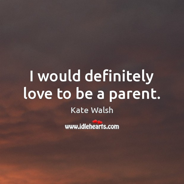 I would definitely love to be a parent. Kate Walsh Picture Quote