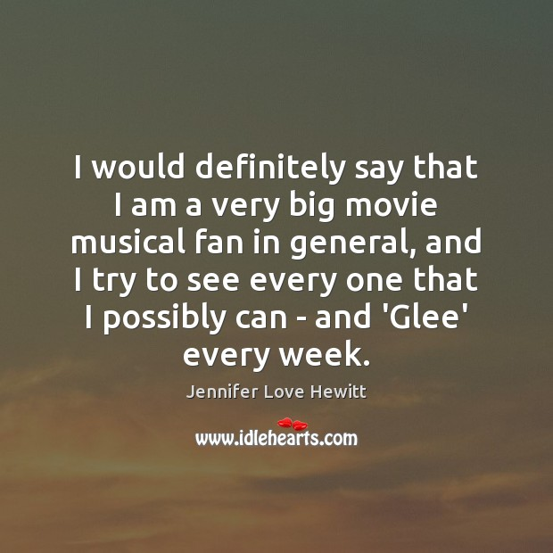 I would definitely say that I am a very big movie musical Jennifer Love Hewitt Picture Quote