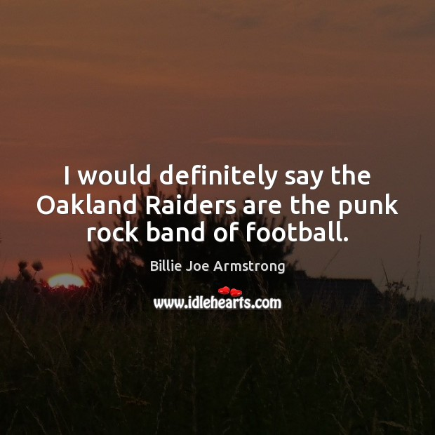 Image, I would definitely say the Oakland Raiders are the punk rock band of football.