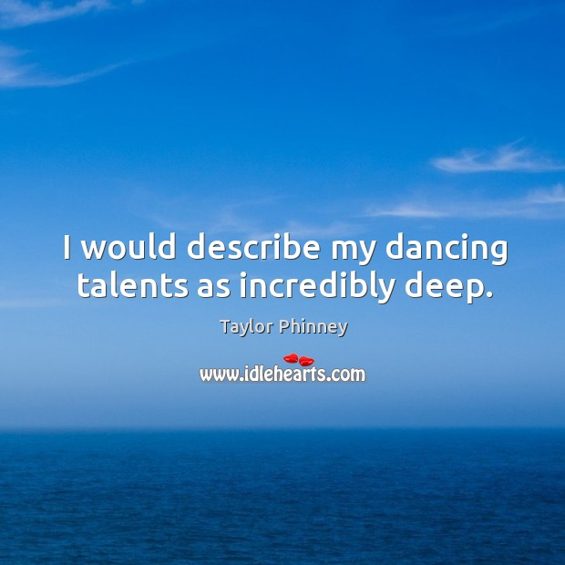 I would describe my dancing talents as incredibly deep. Image