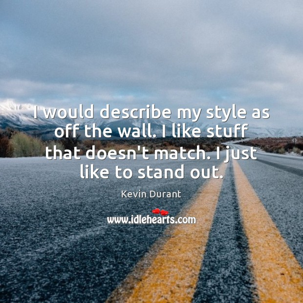 I would describe my style as off the wall. I like stuff Image