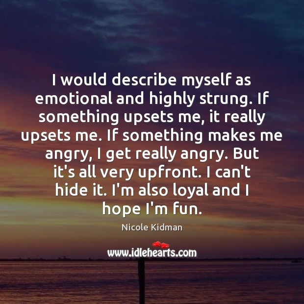 I would describe myself as emotional and highly strung. If something upsets Nicole Kidman Picture Quote