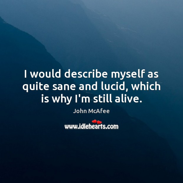 I would describe myself as quite sane and lucid, which is why I'm still alive. John McAfee Picture Quote