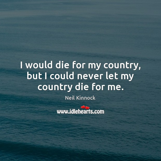 Image, I would die for my country, but I could never let my country die for me.