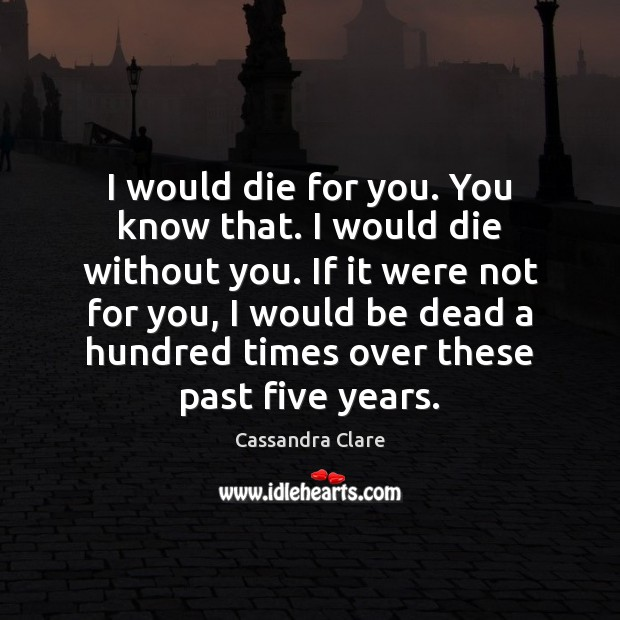 I would die for you. You know that. I would die without Cassandra Clare Picture Quote