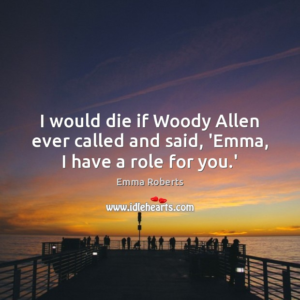 I would die if Woody Allen ever called and said, 'Emma, I have a role for you.' Emma Roberts Picture Quote