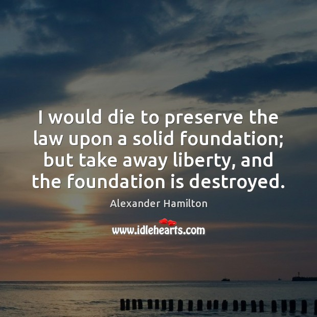 I would die to preserve the law upon a solid foundation; but Image